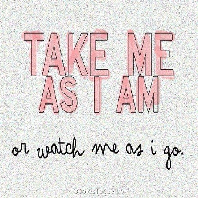 Take Me As I Am Or Watch Me As I Go Pictures Photos And Images For