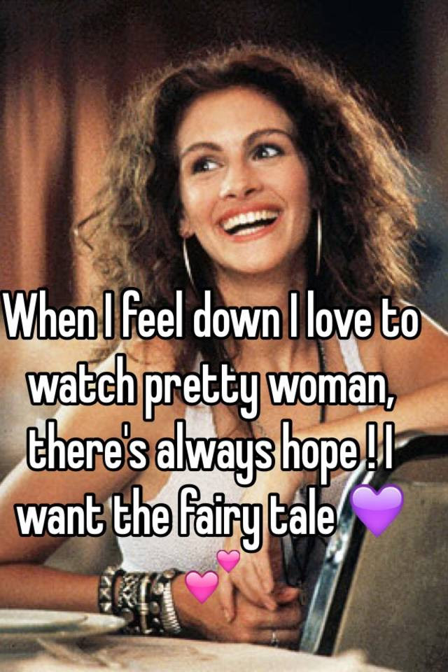 When I Feel Down I Love To Watch Pretty Woman Theres Always Hope I