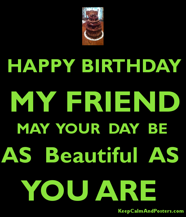 Happy Birthday My Friend May Your Day Be As Beautiful As You Are