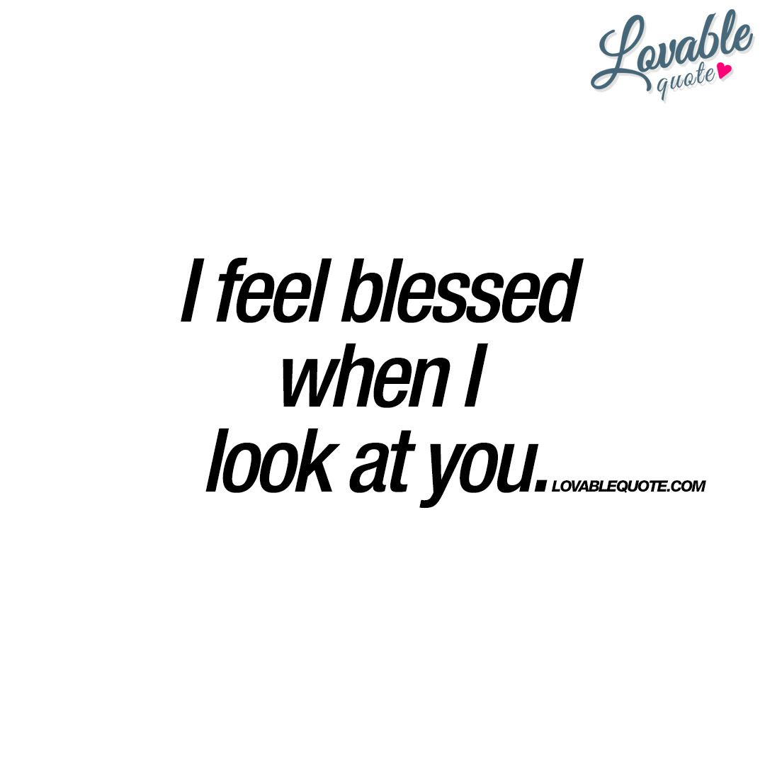 I Feel Blessed When I Look At You Great Quote About Love