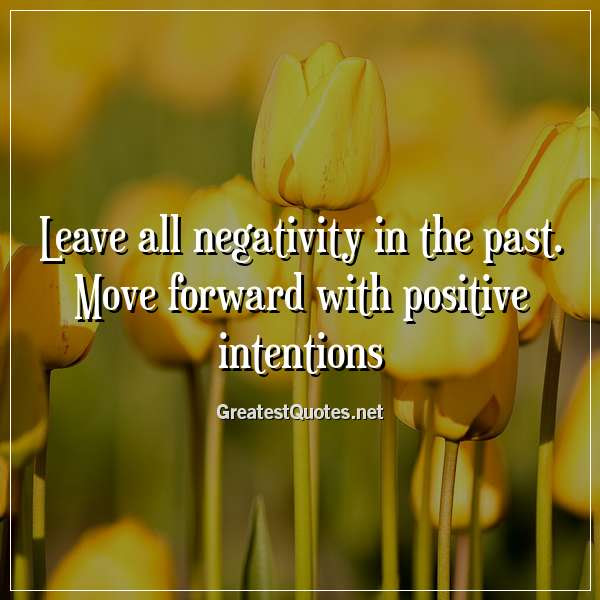 Leave All Negativity In The Past Move Forward With Positive