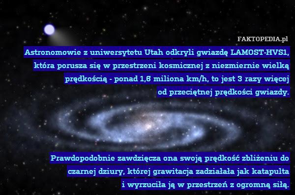 Astronomowie z uniwersytetu Utah – Astronomowie z uniwersytetu Utah odkryli gwiazdę LAMOST-HVS1, która porusza się w przestrzeni kosmicznej z niezmiernie wielką prędkością - ponad 1,6 miliona km/h, to jest 3 razy więcej od przeciętnej prędkości gwiazdy.     Prawdopodobnie zawdzięcza ona swoją prędkość zbliżeniu do czarnej dziury, której grawitacja zadziałała jak katapulta i wyrzuciła ją w przestrzeń z ogromną siłą.