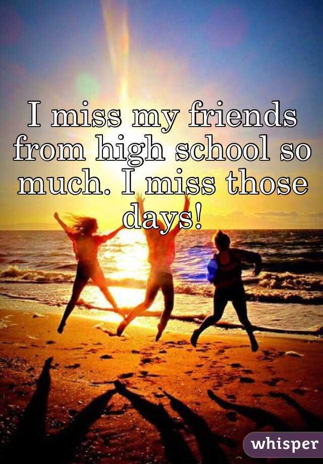 I Miss My Friends From High School So Much I Miss Those Days