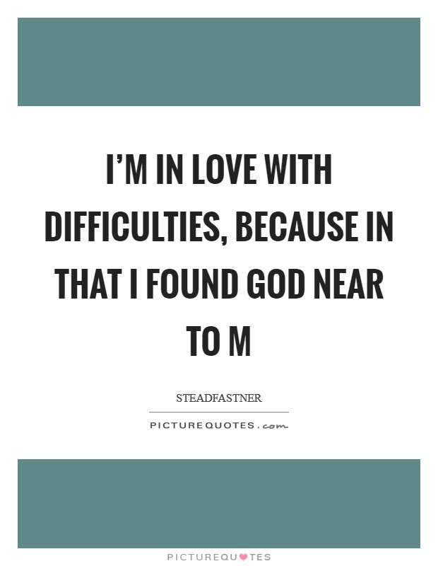I\u002639;m in love with difficulties, because in that I found God