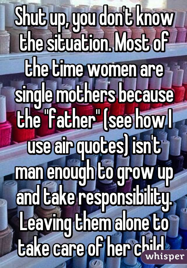 Shut Up You Dont Know The Situation Most Of The Time Women Are