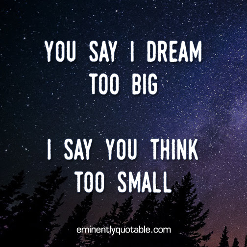 You Say I Dream Too Big ø Eminently Quotable Quotes Funny