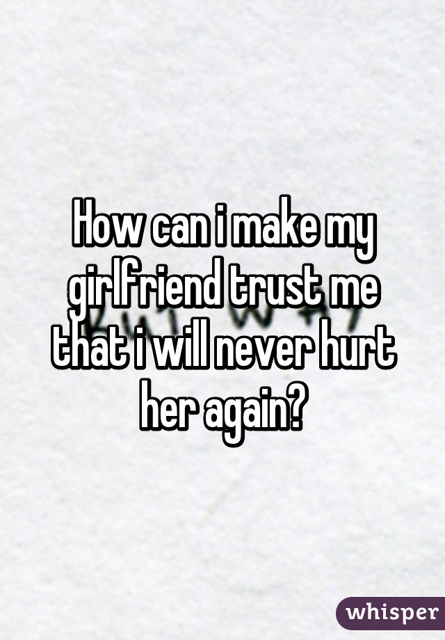 How Can I Make My Girlfriend Trust Me That I Will Never Hurt Her Again