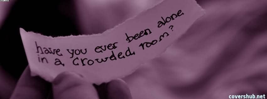 Have You Ever Been Alone In A Crowded Room Quotespicturescom