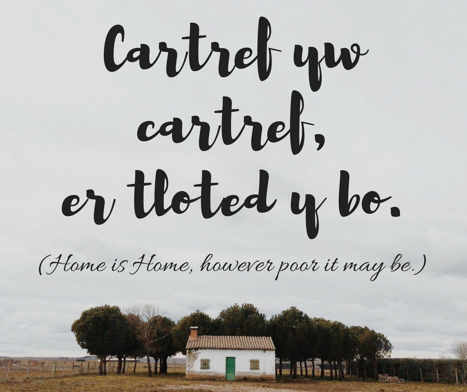 Cartref yw cartref, er tloted y bo - Home is Home, however poor it may be.