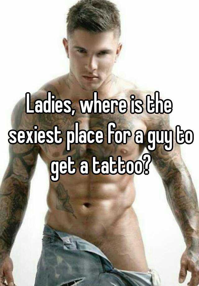 Ladies Where Is The Sexiest Place For A Guy To Get A Tattoo