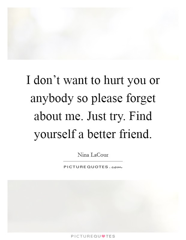 I Dont Want To Hurt You Or Anybody So Please Forget About Me