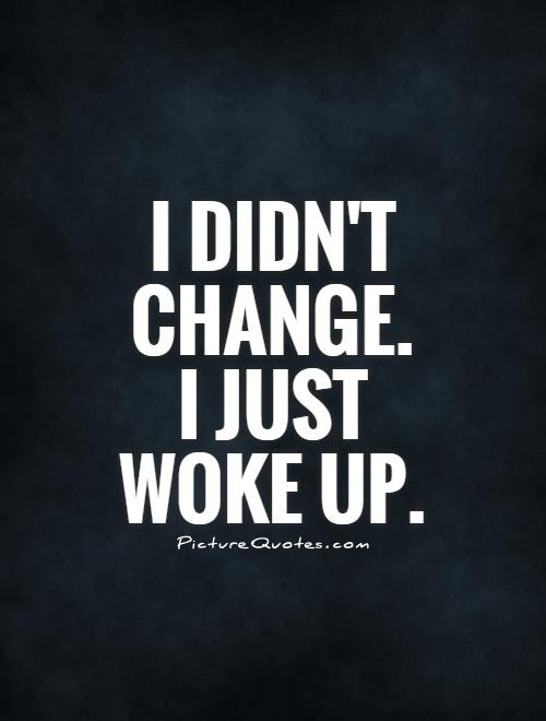 I Didnt Change I Just Woke Up Picture Quotes