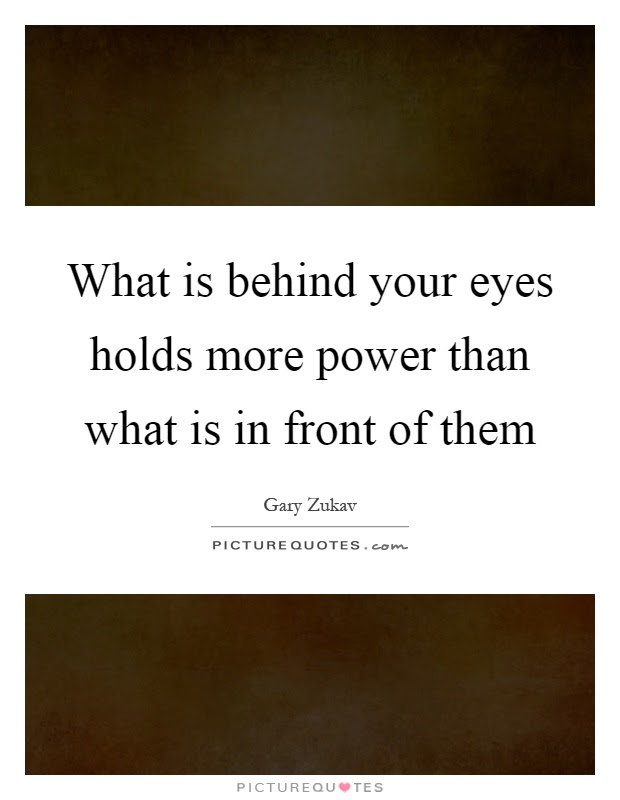 What Is Behind Your Eyes Holds More Power Than What Is In Front