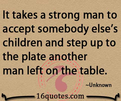 It Takes A Strong Man To Accept Somebody Elses Children