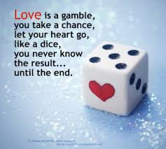 Love Is A Gamble You Take A Chance Let Your Heart Go Like A Dice