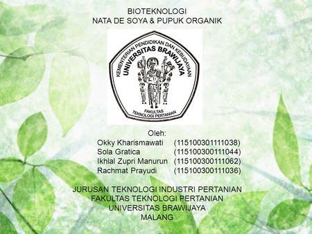 BIOTEKNOLOGI NATA DE SOYA & PUPUK ORGANIK Oleh: Okky Kharismawati(115100301111038) Sola Gratica(115100300111044) Ikhlal Zupri Manurun(115100300111062)