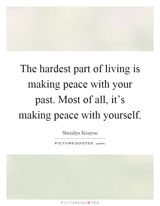 The Hardest Part Of Living Is Making Peace With Your Past Most