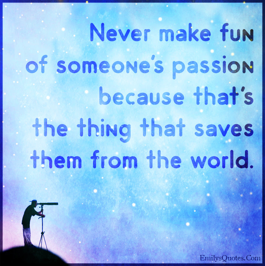 Never Make Fun Of Someones Passion Because Thats The Thing That