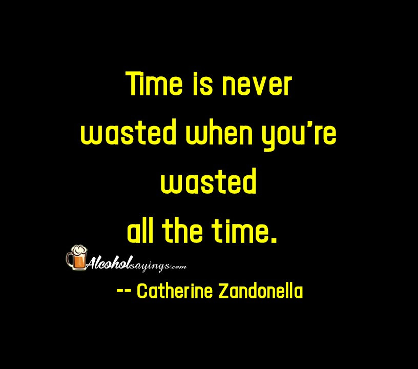 Time Is Never Wasted When Youre Wasted All The Time Alcohol