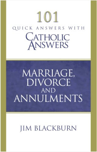 Marriage, Divorce, and Annulment (101 Quick Questions with Catholic Answers)