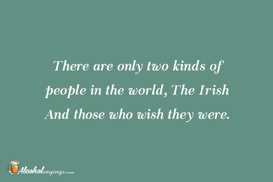 There Are Only Two Kinds Of People In The World The Irish And Those