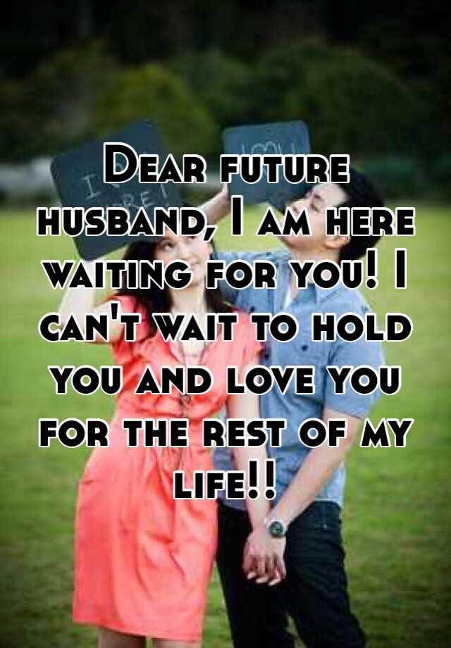 Dear Future Husband I Am Here Waiting For You I Cant Wait To Hold You