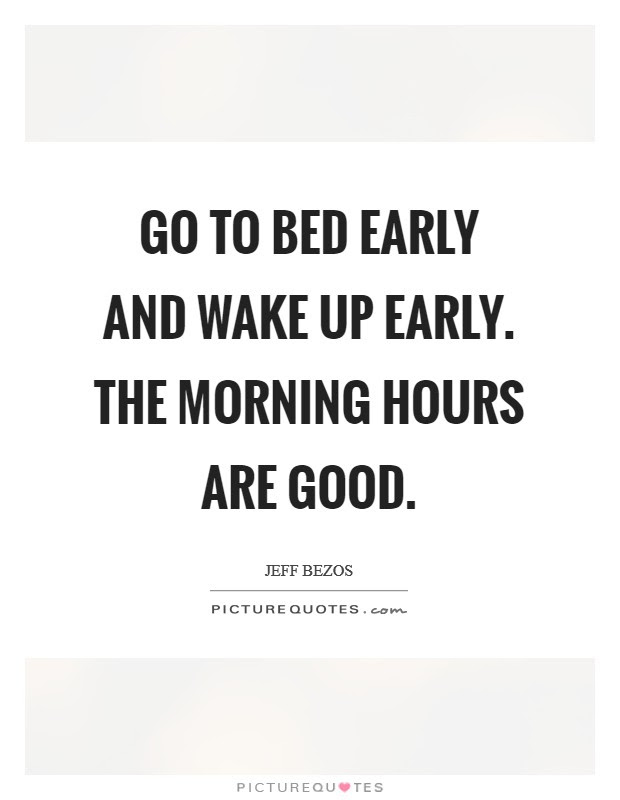 Go To Bed Early And Wake Up Early The Morning Hours Are Good