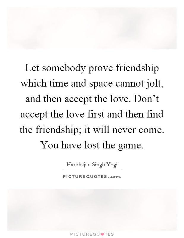 Let Somebody Prove Friendship Which Time And Space Cannot Jolt