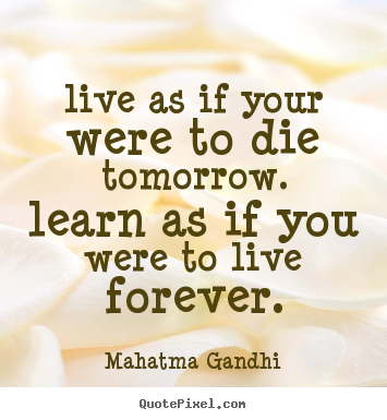 Life Quotes Live As If Your Were To Die Tomorrow Learn As If You