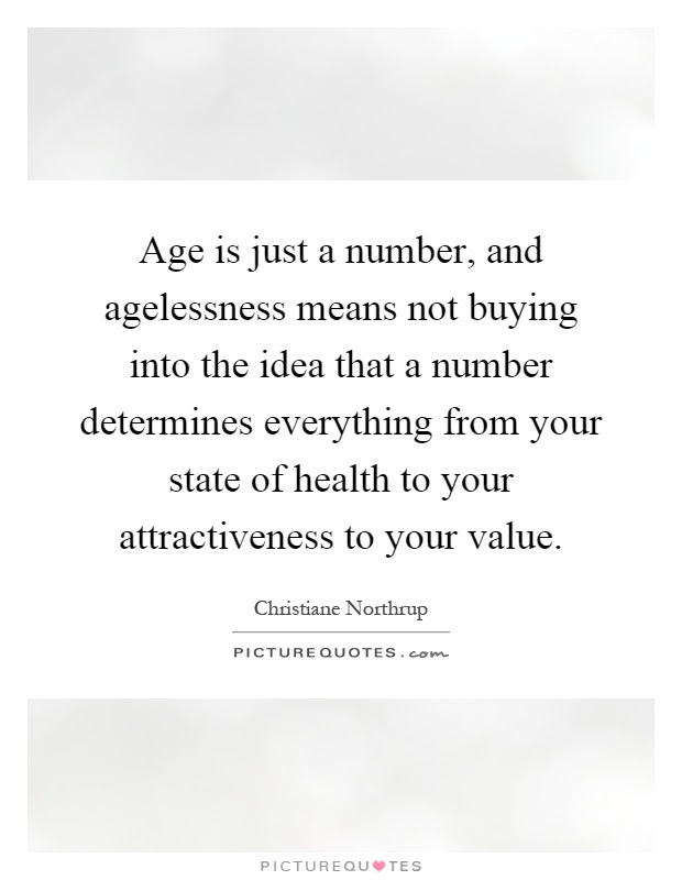Age Is Just A Number And Agelessness Means Not Buying Into The
