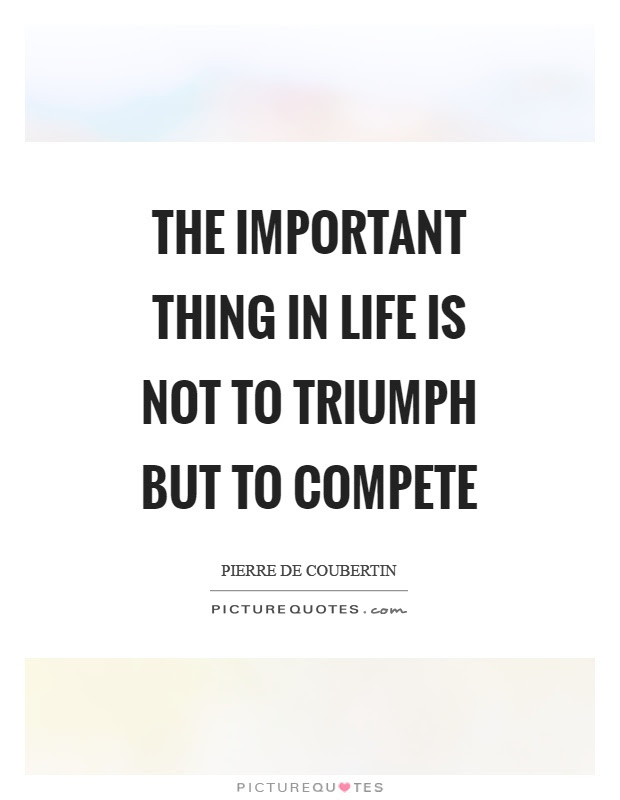 The Important Thing In Life Is Not To Triumph But To Compete