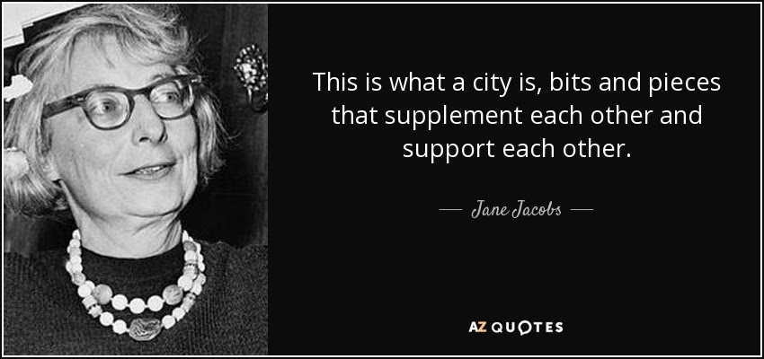 This is what a city is, bits and pieces that supplement each other and support each other. - Jane Jacobs