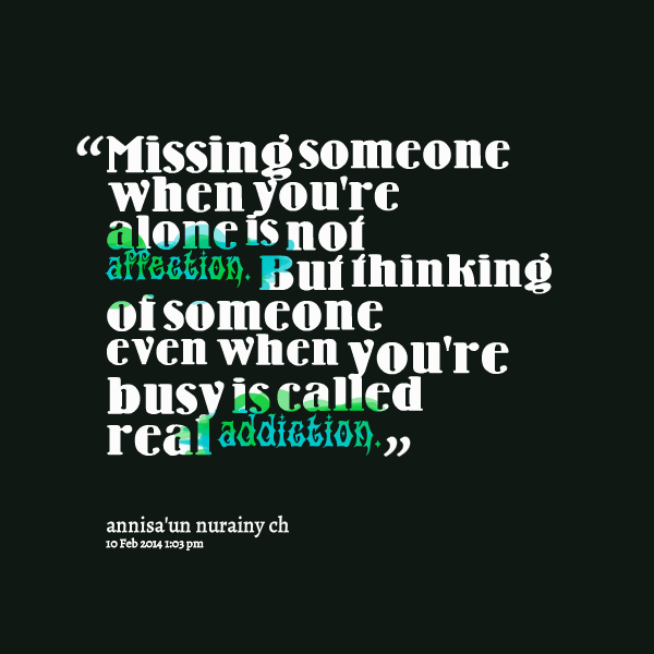Missing Someone When Youre Alone Is Not Affection But Thinking Of