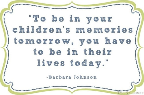 To Be In Your Childrens Memories Tomorrow Father Quote