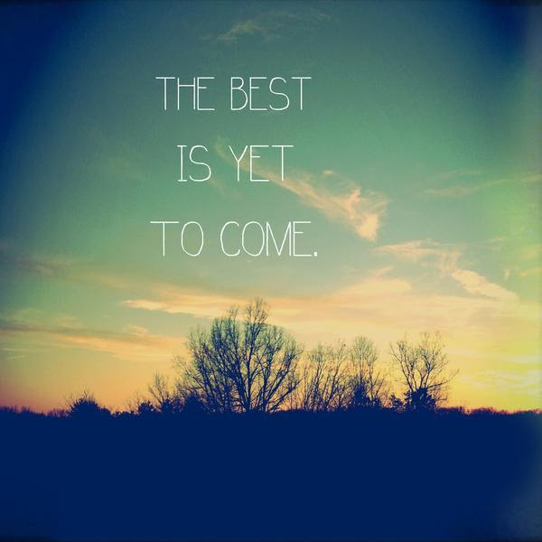 The Best Is Yet To Come Picture Quotes