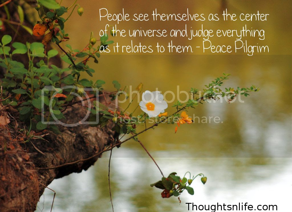 Thoughtsnlife.com : People see themselves as the center of the universe and judge everything as it relates to them. - Peace Pilgrim