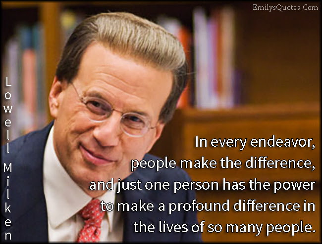 In Every Endeavor People Make The Difference And Just One Person