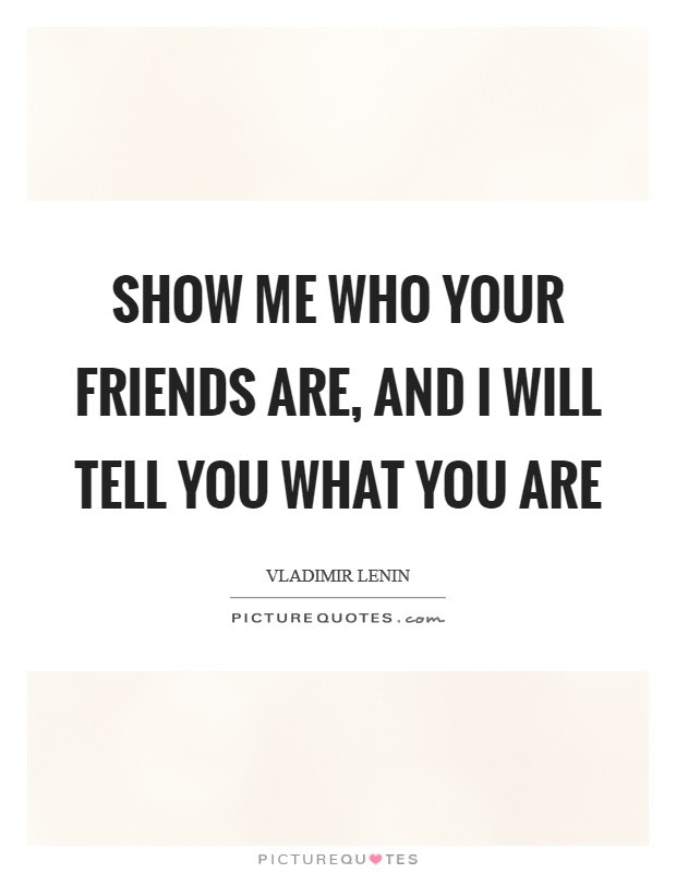 Show Me Who Your Friends Are And I Will Tell You What You Are