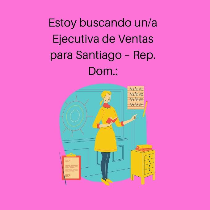 Estoy buscando un/a Ejecutiva de Ventas para Santiago – Rep. Dom
