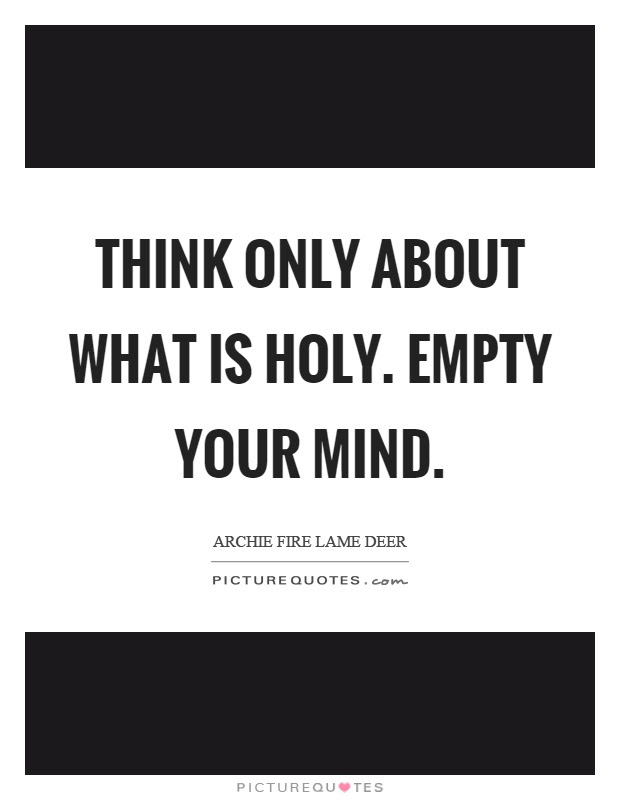 Think Only About What Is Holy Empty Your Mind Picture Quotes