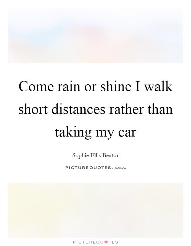 Come Rain Or Shine I Walk Short Distances Rather Than Taking My
