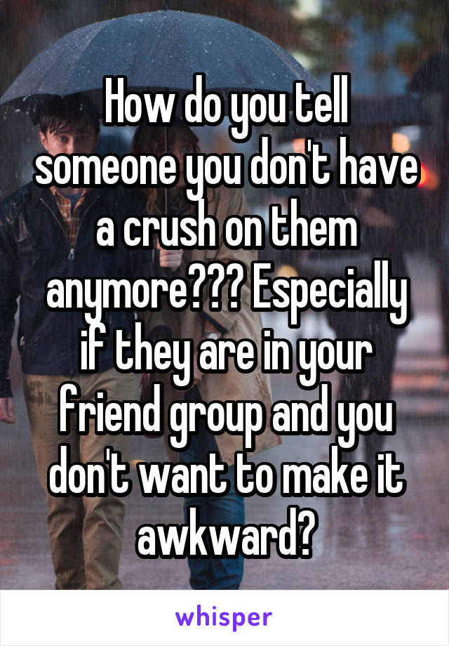 How Do You Tell Someone You Dont Have A Crush On Them Anymore