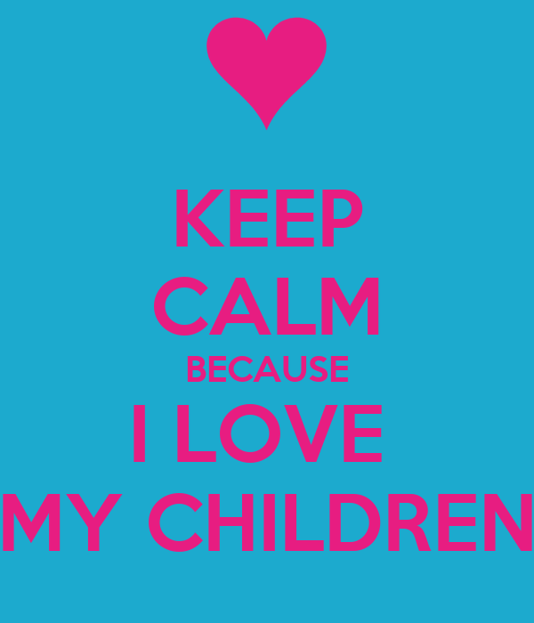 KEEP CALM BECAUSE I LOVE MY CHILDREN Poster | aaliyah ...