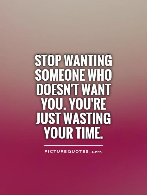 Stop Wanting Someone Who Doesnt Want You Youre Just Wasting
