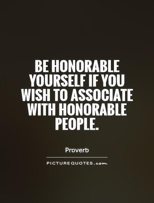 Be Honorable Yourself If You Wish To Associate With Honorable