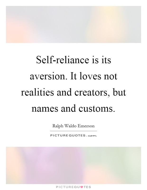 Self Reliance Is Its Aversion It Loves Not Realities And