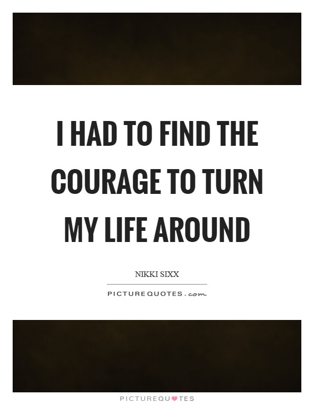 I Had To Find The Courage To Turn My Life Around Picture Quotes