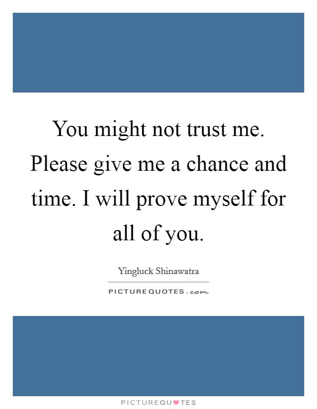 You Might Not Trust Me Please Give Me A Chance And Time I Will
