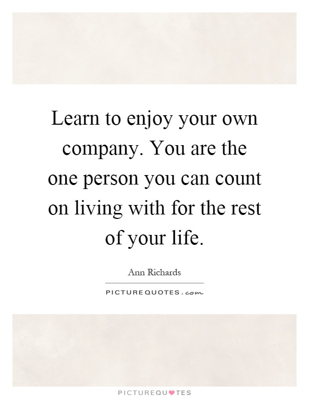 Learn To Enjoy Your Own Company You Are The One Person You Can
