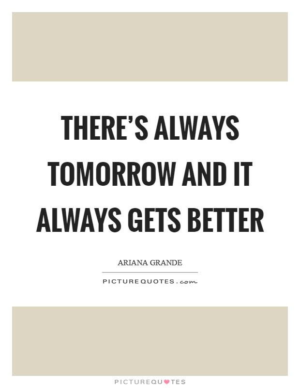 Theres Always Tomorrow And It Always Gets Better Picture Quotes